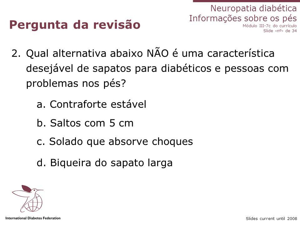 Neuropatia diabética Informações sobre os pés Módulo III-7c do currículo Slide nº de 34 Slides current until 2008 Pergunta da revisão 3.Qual afirmação está correta para um pé com isquemia grave.