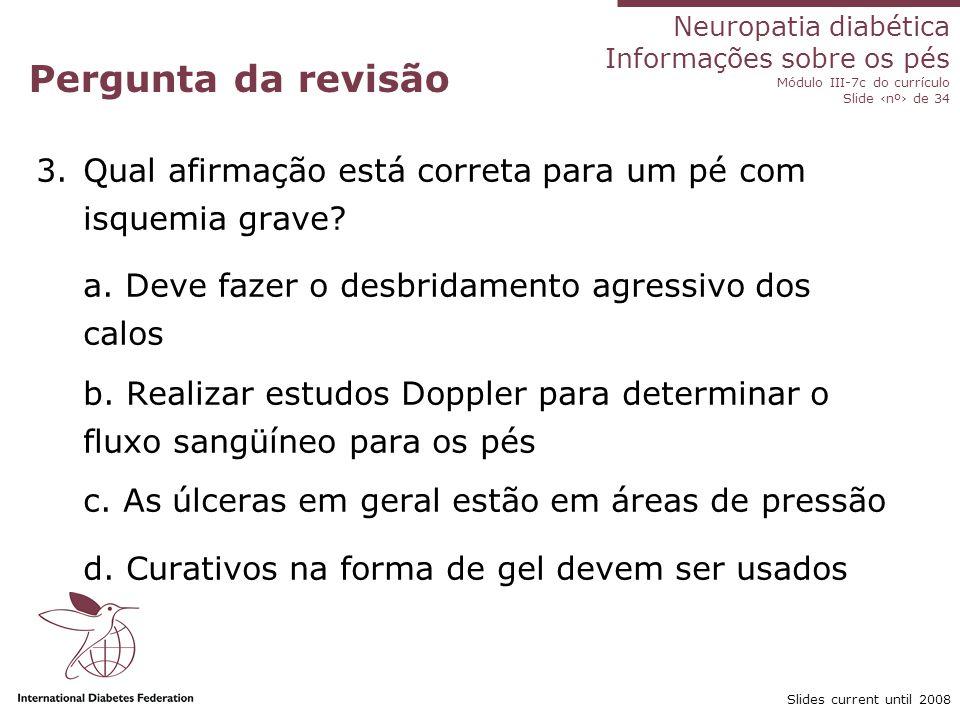 Neuropatia diabética Informações sobre os pés Módulo III-7c do currículo Slide nº de 34 Slides current until 2008 Pergunta da revisão 4.Qual alternativa sobre ulceração no pé diabético NÃO é correta .