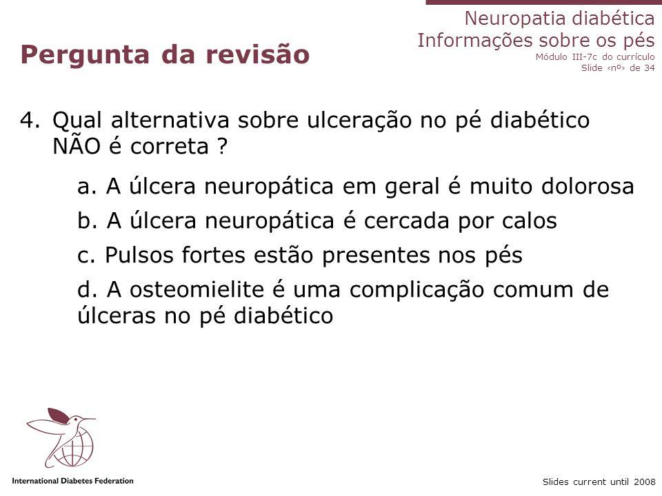 Neuropatia diabética Informações sobre os pés Módulo III-7c do currículo Slide nº de 34 Slides current until 2008 Pergunta da revisão 5.A cãibra e a dor nas pernas associadas com exercício são denominadas: a.
