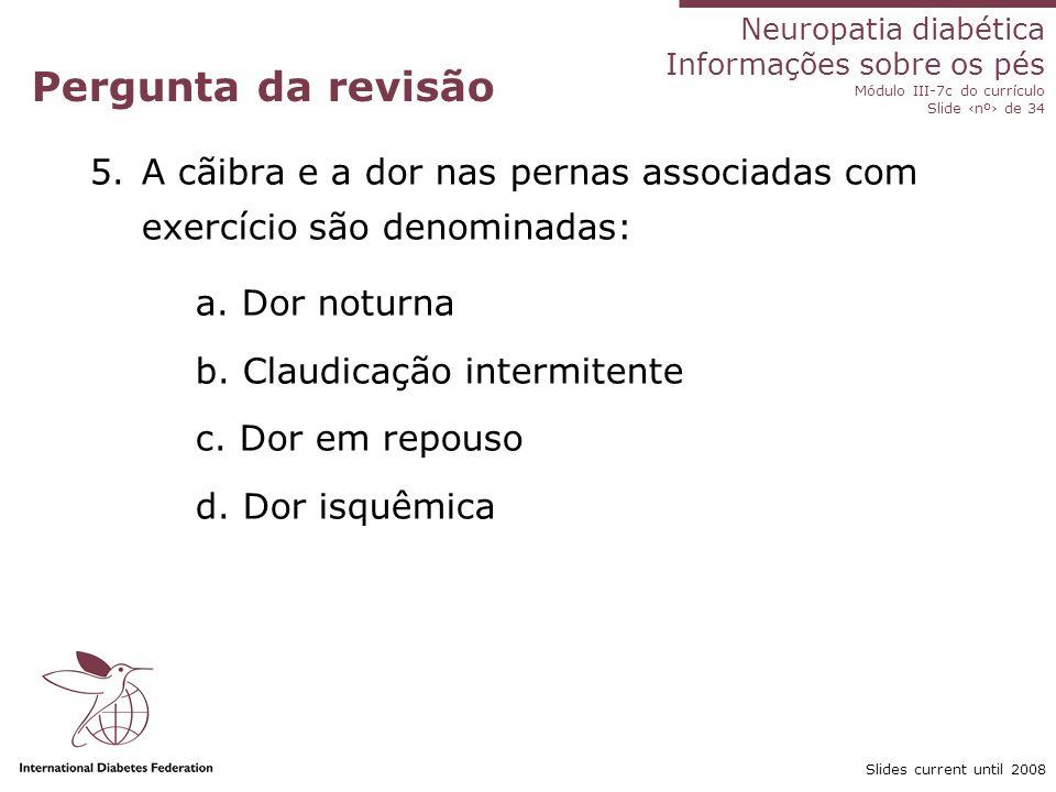 Neuropatia diabética Informações sobre os pés Módulo III-7c do currículo Slide nº de 34 Slides current until 2008 Pergunta da revisão 5.A cãibra e a d