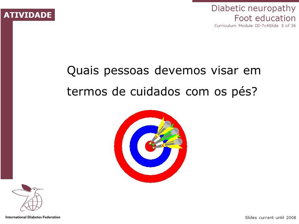 Diabetic neuropathy Foot education Curriculum Module III-7c4Slide 5 of 36 ATIVIDADE Slides current until 2008 Quais pessoas devemos visar em termos de