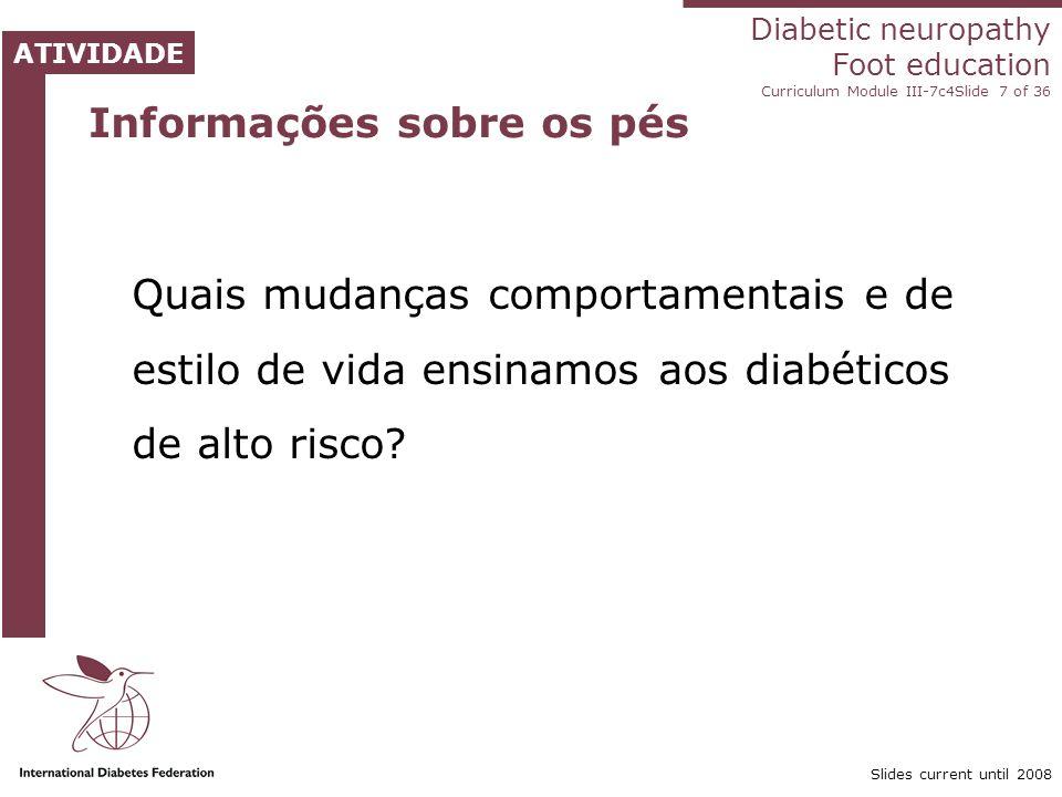 Diabetic neuropathy Foot education Curriculum Module III-7c4Slide 7 of 36 ATIVIDADE Slides current until 2008 Informações sobre os pés Quais mudanças