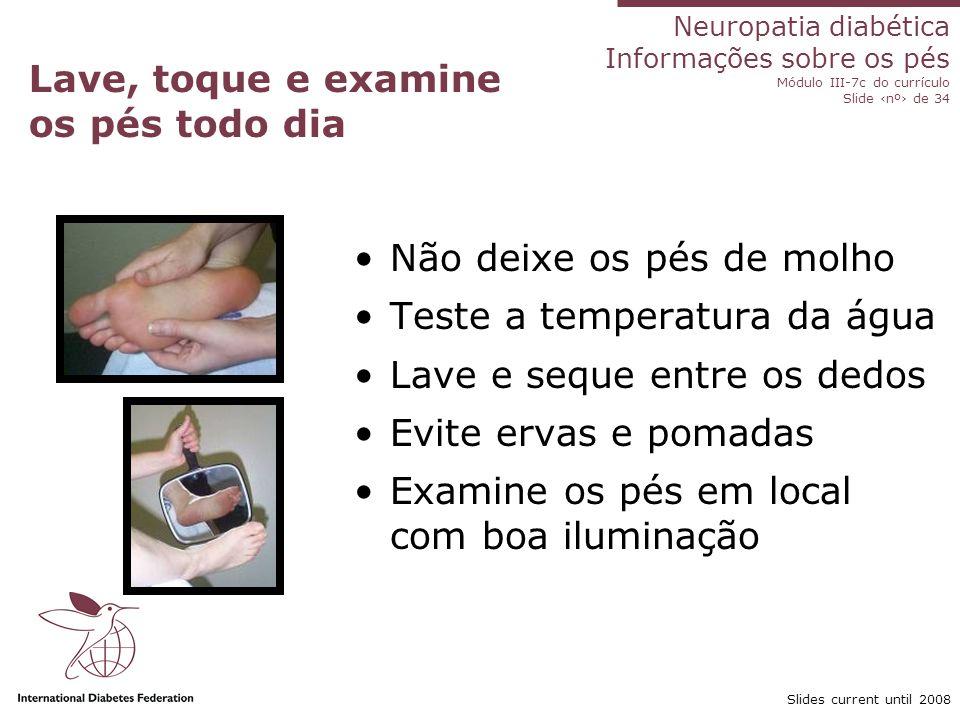 Neuropatia diabética Informações sobre os pés Módulo III-7c do currículo Slide nº de 34 Slides current until 2008 Lave, toque e examine os pés todo di