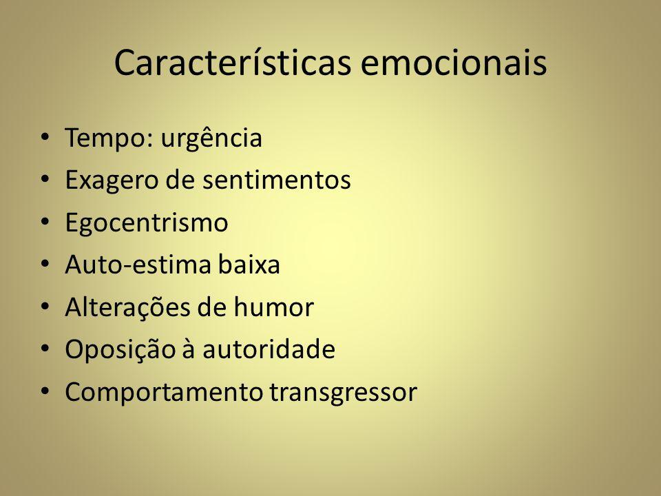 Características emocionais Tempo: urgência Exagero de sentimentos Egocentrismo Auto-estima baixa Alterações de humor Oposição à autoridade Comportamen