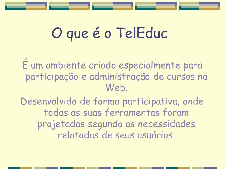 O que é o TelEduc É um ambiente criado especialmente para participação e administração de cursos na Web. Desenvolvido de forma participativa, onde tod