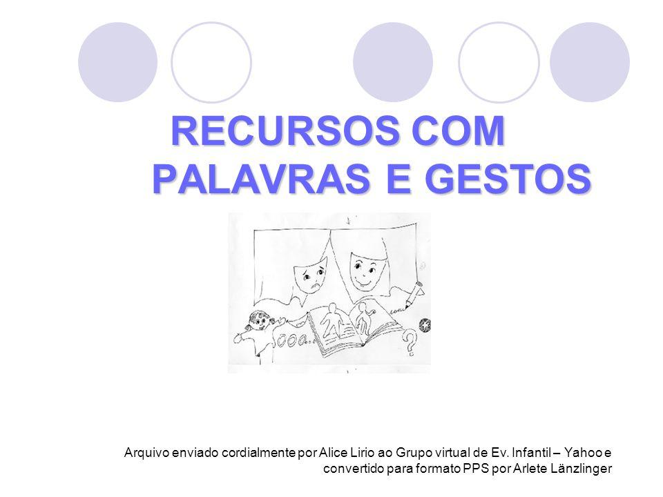 RECURSOS COM PALAVRAS E GESTOS Arquivo enviado cordialmente por Alice Lirio ao Grupo virtual de Ev. Infantil – Yahoo e convertido para formato PPS por