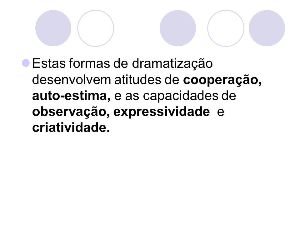 Estas formas de dramatização desenvolvem atitudes de cooperação, auto-estima, e as capacidades de observação, expressividade e criatividade.