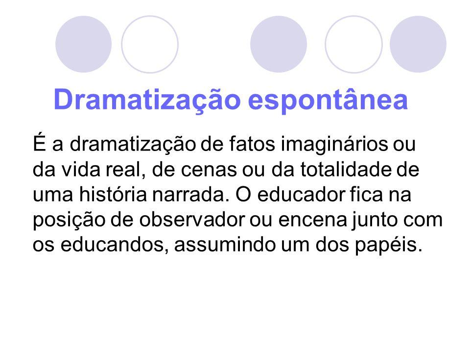 Dramatização espontânea É a dramatização de fatos imaginários ou da vida real, de cenas ou da totalidade de uma história narrada. O educador fica na p
