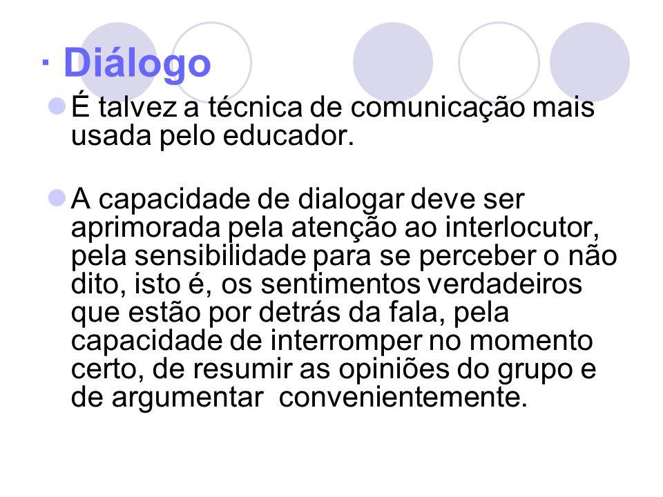 · Diálogo É talvez a técnica de comunicação mais usada pelo educador. A capacidade de dialogar deve ser aprimorada pela atenção ao interlocutor, pela