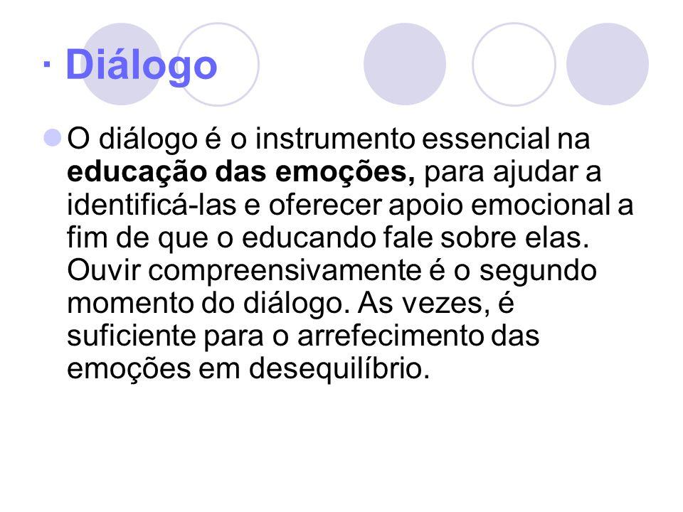 · Diálogo O diálogo é o instrumento essencial na educação das emoções, para ajudar a identificá-las e oferecer apoio emocional a fim de que o educando