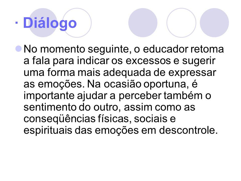 · Diálogo No momento seguinte, o educador retoma a fala para indicar os excessos e sugerir uma forma mais adequada de expressar as emoções. Na ocasião