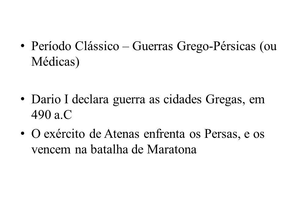 Período Clássico – Guerras Grego-Pérsicas (ou Médicas) Dario I declara guerra as cidades Gregas, em 490 a.C O exército de Atenas enfrenta os Persas, e