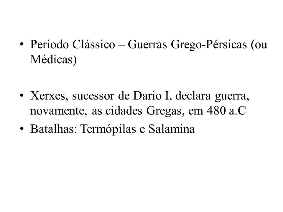 Período Clássico – Guerras Grego-Pérsicas (ou Médicas) Xerxes, sucessor de Dario I, declara guerra, novamente, as cidades Gregas, em 480 a.C Batalhas: