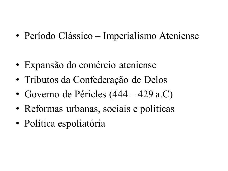 Período Clássico – Imperialismo Ateniense Expansão do comércio ateniense Tributos da Confederação de Delos Governo de Péricles (444 – 429 a.C) Reforma