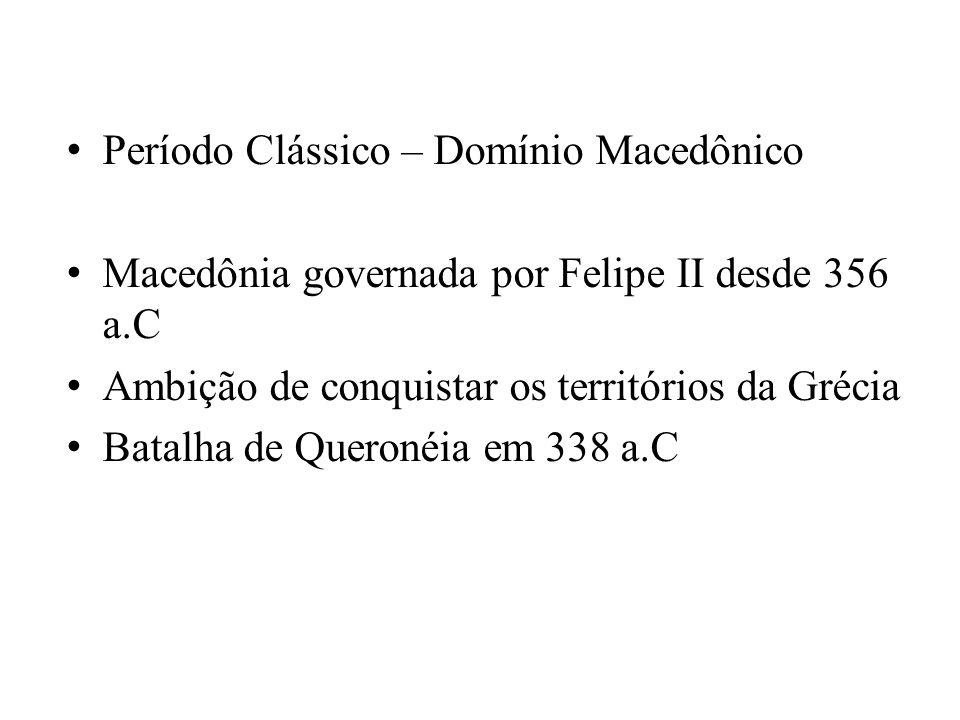 Período Clássico – Domínio Macedônico Macedônia governada por Felipe II desde 356 a.C Ambição de conquistar os territórios da Grécia Batalha de Queron