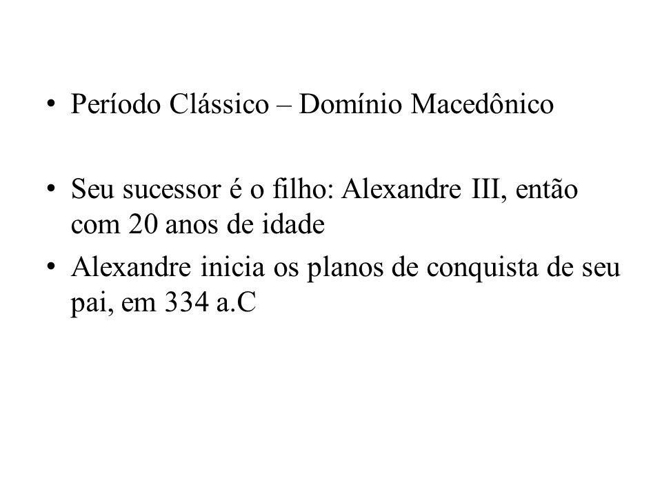 Período Clássico – Domínio Macedônico Seu sucessor é o filho: Alexandre III, então com 20 anos de idade Alexandre inicia os planos de conquista de seu
