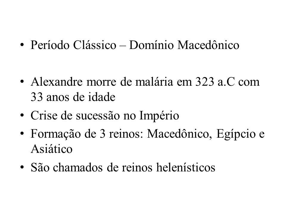 Período Clássico – Domínio Macedônico Alexandre morre de malária em 323 a.C com 33 anos de idade Crise de sucessão no Império Formação de 3 reinos: Ma