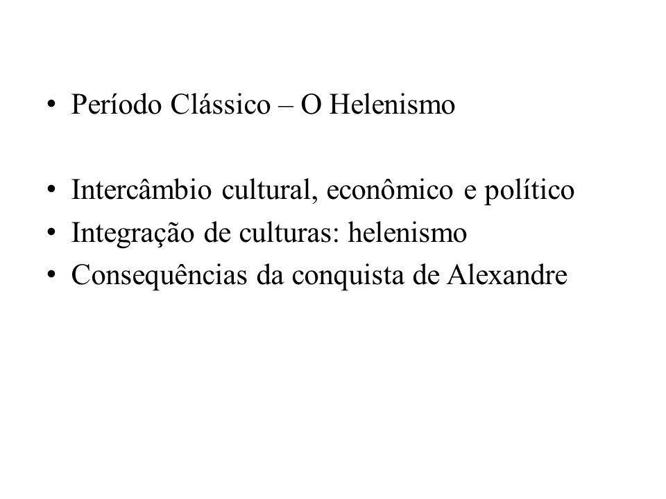 Período Clássico – O Helenismo Intercâmbio cultural, econômico e político Integração de culturas: helenismo Consequências da conquista de Alexandre