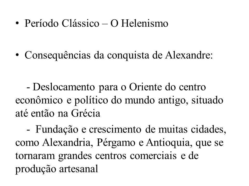 Período Clássico – O Helenismo Consequências da conquista de Alexandre: - Deslocamento para o Oriente do centro econômico e político do mundo antigo,