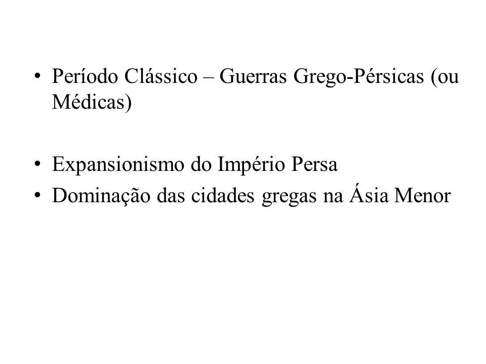 Período Clássico – Guerras Grego-Pérsicas (ou Médicas) Expansionismo do Império Persa Dominação das cidades gregas na Ásia Menor
