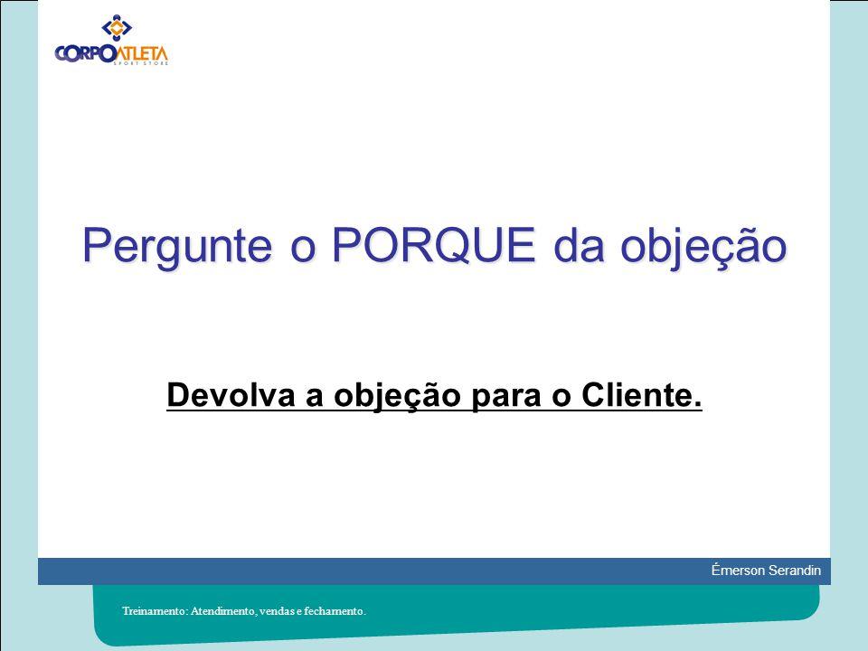 Émerson Serandin Pergunte o PORQUE da objeção Devolva a objeção para o Cliente. Treinamento: Atendimento, vendas e fechamento.