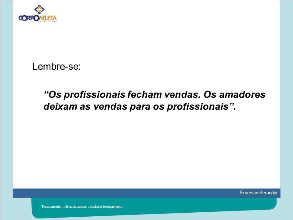 Émerson Serandin Lembre-se: Os profissionais fecham vendas. Os amadores deixam as vendas para os profissionais. Treinamento: Atendimento, vendas e fec