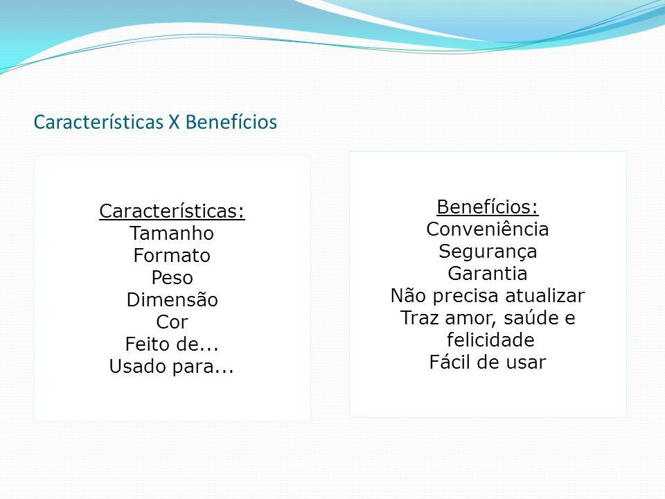 Características X Benefícios Características: Tamanho Formato Peso Dimensão Cor Feito de... Usado para... Benefícios: Conveniência Segurança Garantia