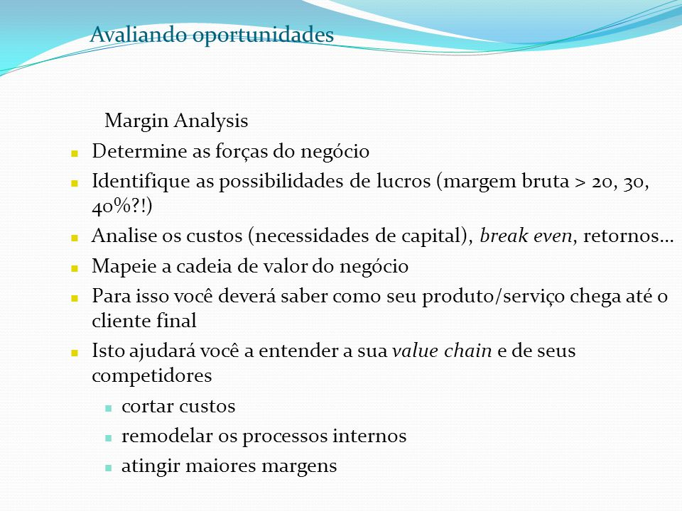 Avaliando oportunidades Margin Analysis Determine as forças do negócio Identifique as possibilidades de lucros (margem bruta > 20, 30, 40%?!) Analise os custos (necessidades de capital), break even, retornos...