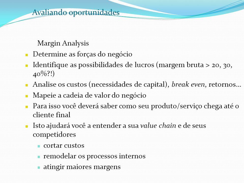 Avaliando oportunidades Margin Analysis Determine as forças do negócio Identifique as possibilidades de lucros (margem bruta > 20, 30, 40%?!) Analise
