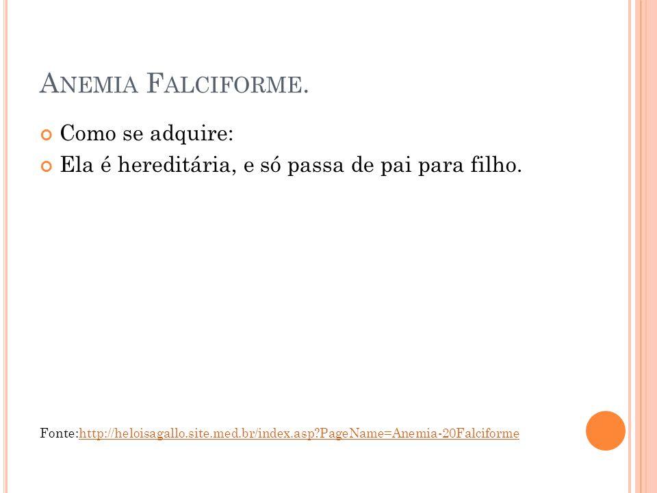 A NEMIA F ALCIFORME. Como se adquire: Ela é hereditária, e só passa de pai para filho. Fonte:http://heloisagallo.site.med.br/index.asp?PageName=Anemia