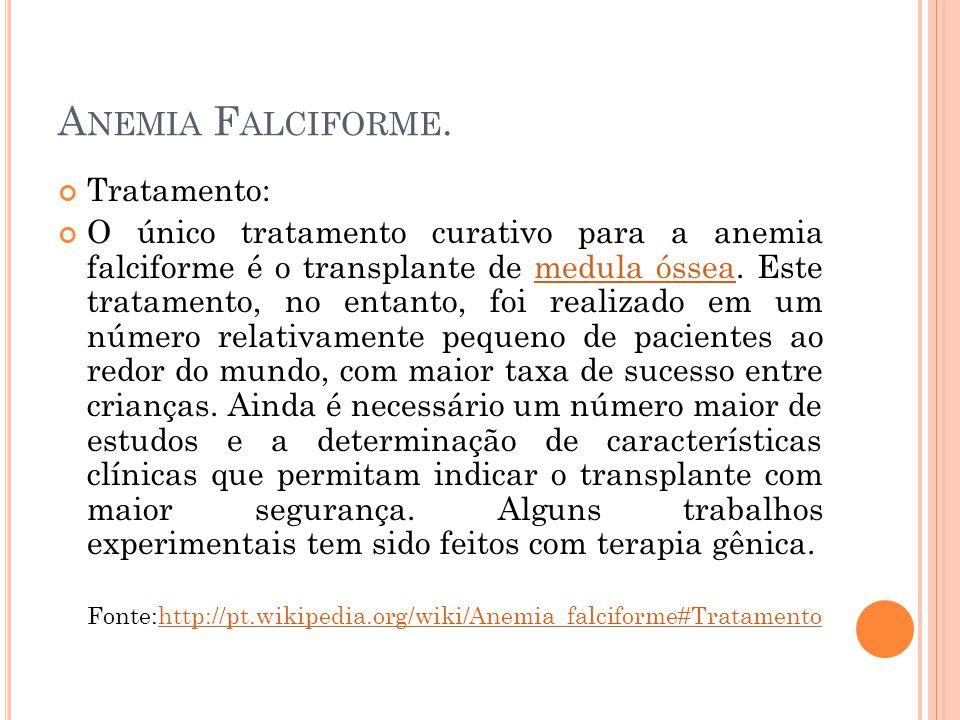 A NEMIA F ALCIFORME. Tratamento: O único tratamento curativo para a anemia falciforme é o transplante de medula óssea. Este tratamento, no entanto, fo