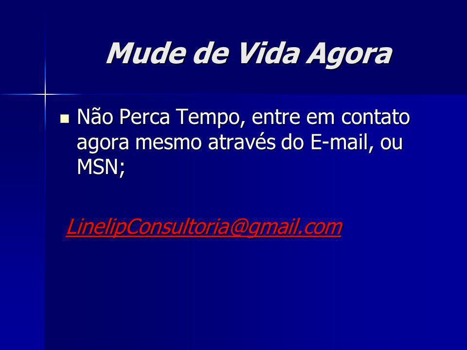 Mude de Vida Agora Não Perca Tempo, entre em contato agora mesmo através do E-mail, ou MSN; Não Perca Tempo, entre em contato agora mesmo através do E
