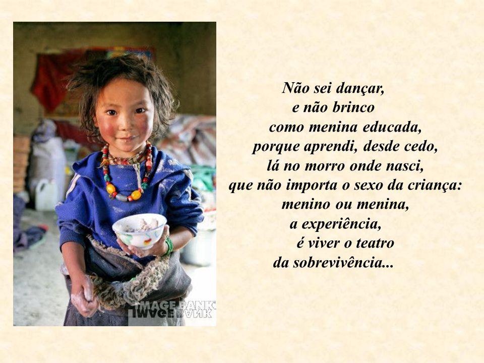 Não sei dançar, e não brinco como menina educada, porque aprendi, desde cedo, lá no morro onde nasci, que não importa o sexo da criança: menino ou menina, a experiência, é viver o teatro da sobrevivência...