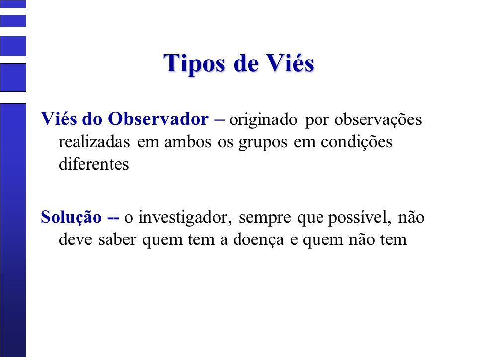 Tipos de Viés Viés do Observador – originado por observações realizadas em ambos os grupos em condições diferentes Solução -- o investigador, sempre q
