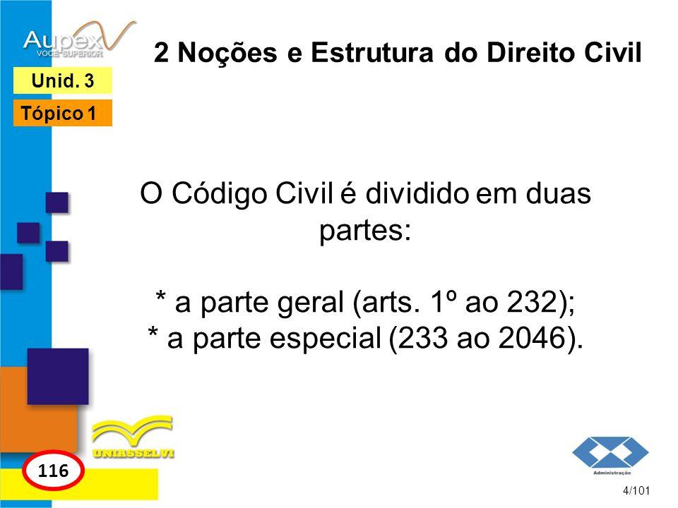 2 Noções e Estrutura do Direito Civil O Código Civil é dividido em duas partes: * a parte geral (arts. 1º ao 232); * a parte especial (233 ao 2046). 4