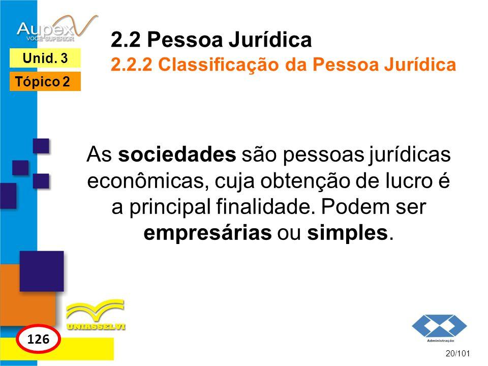 As sociedades são pessoas jurídicas econômicas, cuja obtenção de lucro é a principal finalidade. Podem ser empresárias ou simples. 20/101 126 Unid. 3