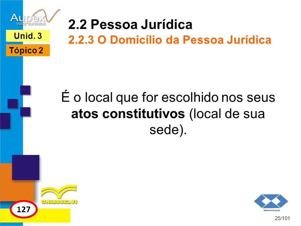 É o local que for escolhido nos seus atos constitutivos (local de sua sede). 25/101 127 Unid. 3 Tópico 2 2.2 Pessoa Jurídica 2.2.3 O Domicílio da Pess
