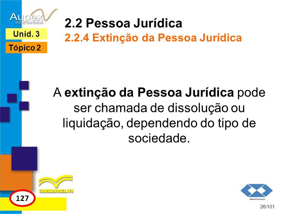 A extinção da Pessoa Jurídica pode ser chamada de dissolução ou liquidação, dependendo do tipo de sociedade. 26/101 127 Unid. 3 Tópico 2 2.2 Pessoa Ju