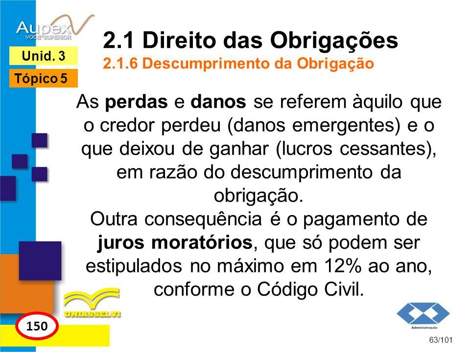 As perdas e danos se referem àquilo que o credor perdeu (danos emergentes) e o que deixou de ganhar (lucros cessantes), em razão do descumprimento da obrigação.