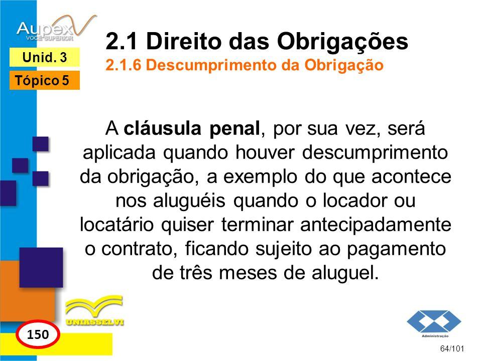A cláusula penal, por sua vez, será aplicada quando houver descumprimento da obrigação, a exemplo do que acontece nos aluguéis quando o locador ou loc