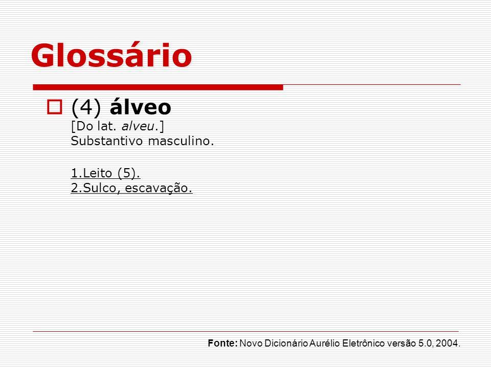 Glossário (4) álveo [Do lat. alveu.] Substantivo masculino. 1.Leito (5). 2.Sulco, escavação. Fonte: Novo Dicionário Aurélio Eletrônico versão 5.0, 200