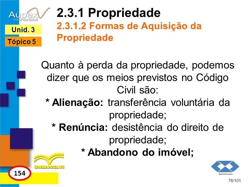 Quanto à perda da propriedade, podemos dizer que os meios previstos no Código Civil são: * Alienação: transferência voluntária da propriedade; * Renúncia: desistência do direito de propriedade; * Abandono do imóvel; 76/101 154 Unid.