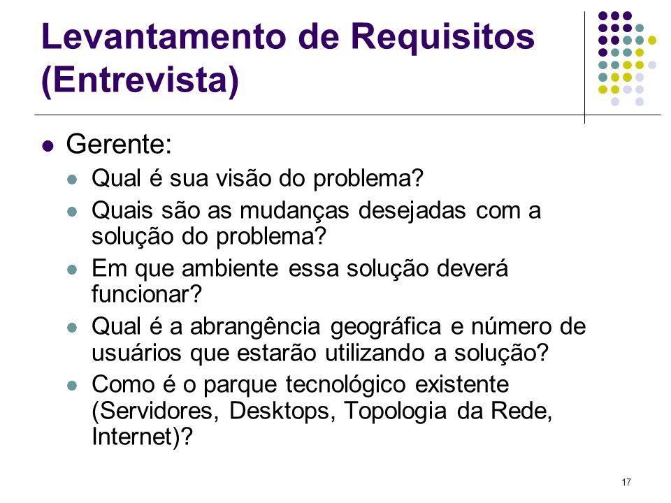 17 Levantamento de Requisitos (Entrevista) Gerente: Qual é sua visão do problema? Quais são as mudanças desejadas com a solução do problema? Em que am
