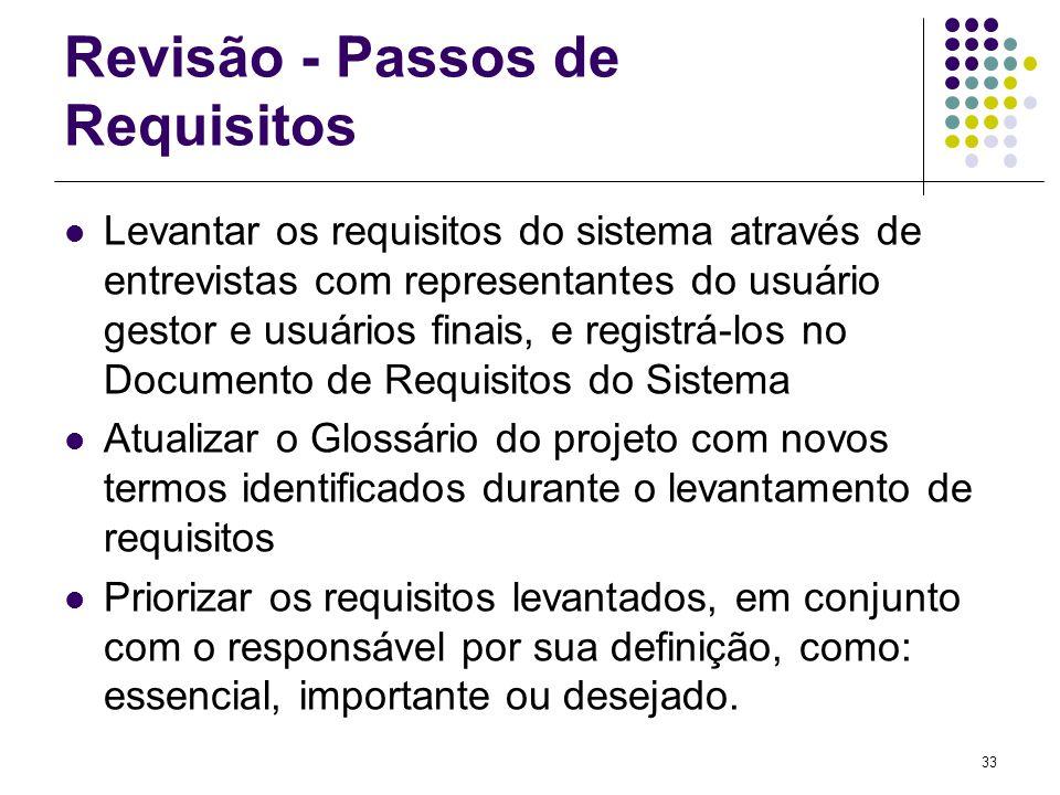 33 Revisão - Passos de Requisitos Levantar os requisitos do sistema através de entrevistas com representantes do usuário gestor e usuários finais, e r