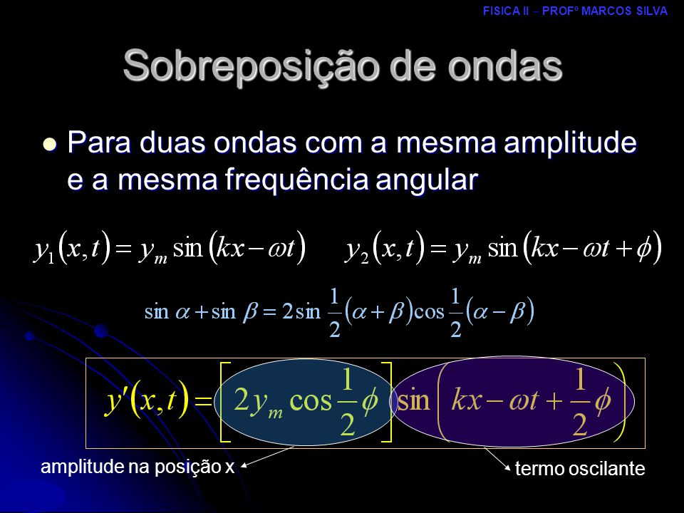 FISICA II – PROFº MARCOS SILVA MRCPDF – UM Para duas ondas com a mesma amplitude e a mesma frequência angular Para duas ondas com a mesma amplitude e a mesma frequência angular Sobreposição de ondas amplitude na posição x termo oscilante