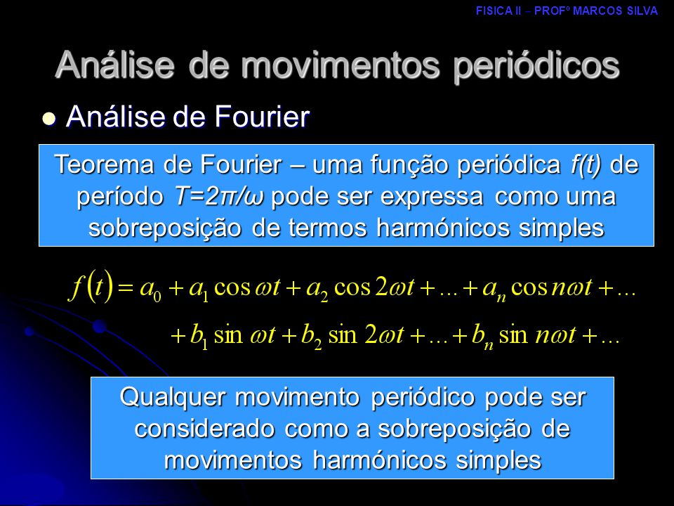 FISICA II – PROFº MARCOS SILVA MRCPDF – UM Análise de movimentos periódicos Análise de Fourier Análise de Fourier Qualquer movimento periódico pode ser considerado como a sobreposição de movimentos harmónicos simples Teorema de Fourier – uma função periódica f(t) de período T=2π/ω pode ser expressa como uma sobreposição de termos harmónicos simples