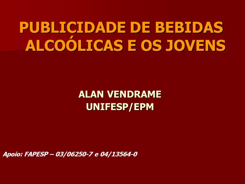 PUBLICIDADE DE BEBIDAS ALCOÓLICAS E OS JOVENS ALAN VENDRAME UNIFESP/EPM Apoio: FAPESP – 03/06250-7 e 04/13564-0