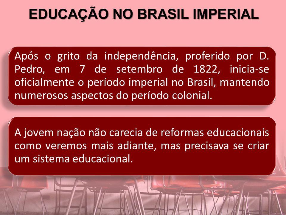 EDUCAÇÃO NO BRASIL IMPERIAL Nos anos de 1822, permaneciam, representando a educação no Brasil, algumas aulas régias e poucas e elitizadas instituições de ensino superior.