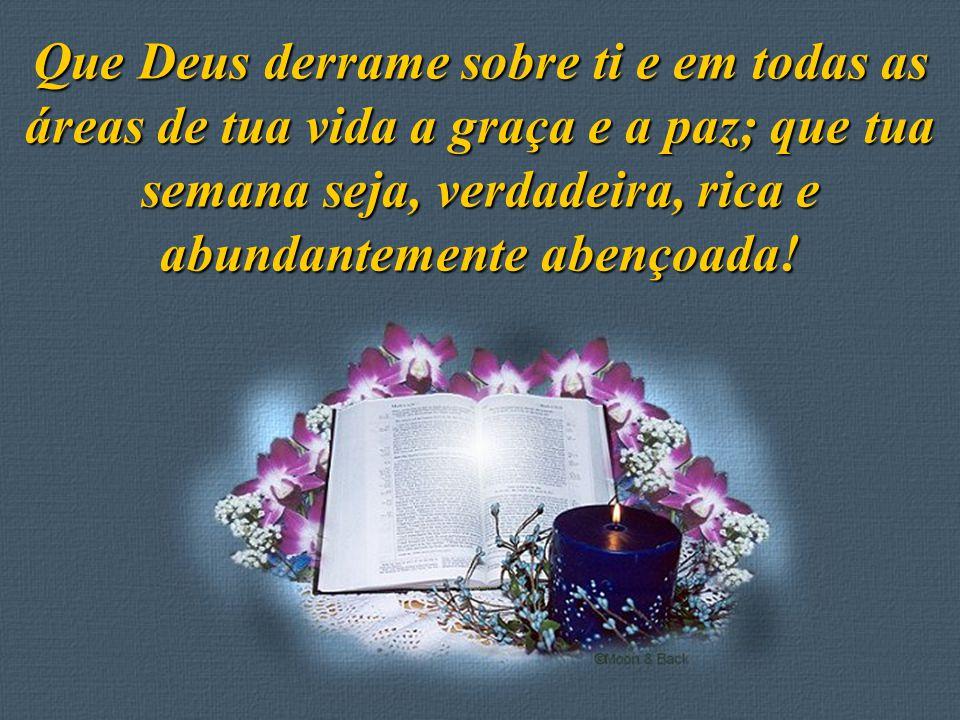 Feito por Luana Rodrigues – luannarj@uol.com.br Que Deus derrame sobre ti e em todas as áreas de tua vida a graça e a paz; que tua semana seja, verdad