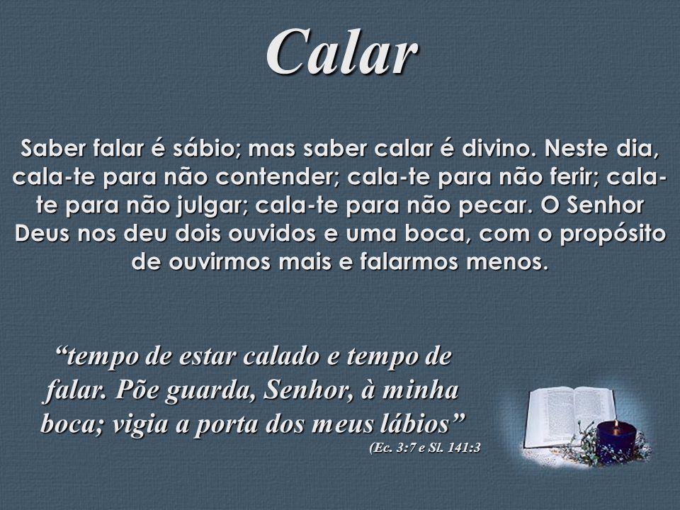 Feito por Luana Rodrigues – luannarj@uol.com.br Calar Saber falar é sábio; mas saber calar é divino. Neste dia, cala-te para não contender; cala-te pa